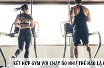 Kết hợp gym với chạy bộ như thế nào là đúng?